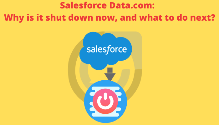 Salesforce Data.com:  Why is it shut down now and what to do next?